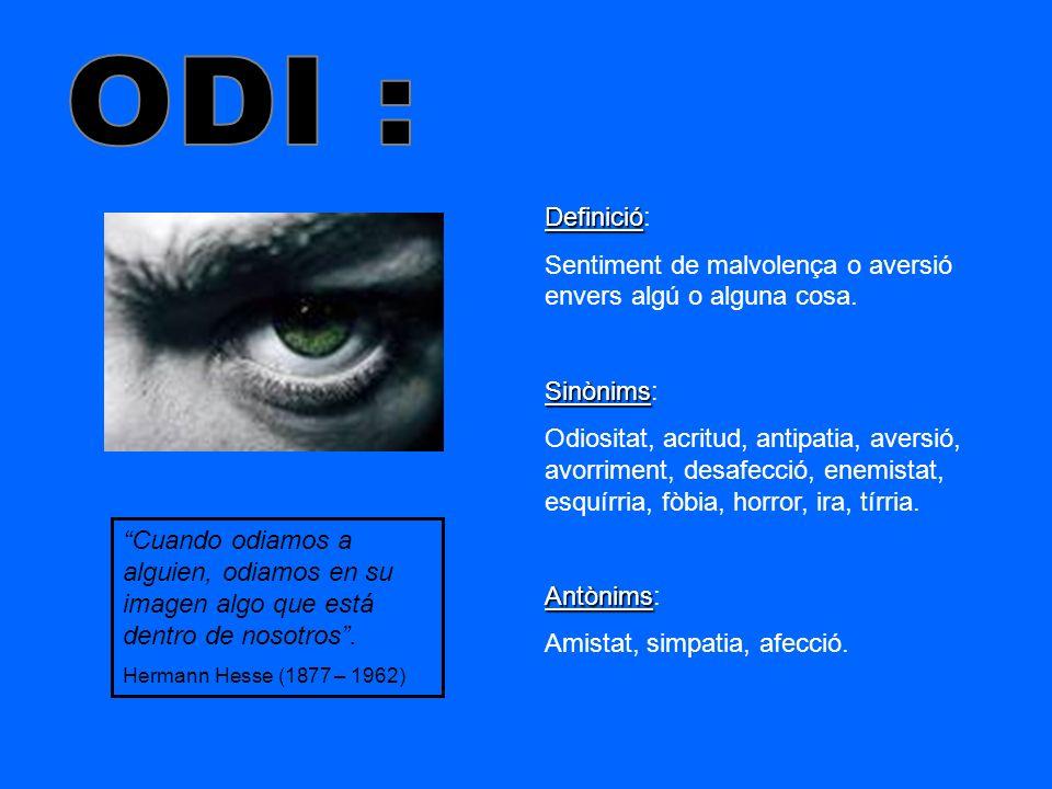 ODI : Definició: Sentiment de malvolença o aversió envers algú o alguna cosa. Sinònims: