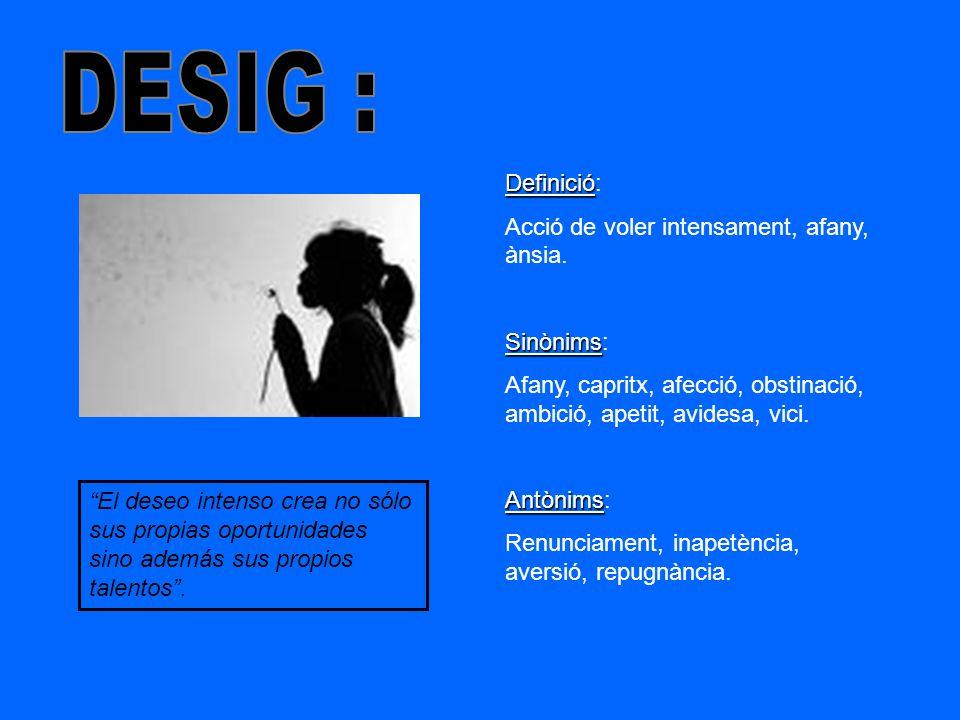 DESIG : Definició: Acció de voler intensament, afany, ànsia. Sinònims: