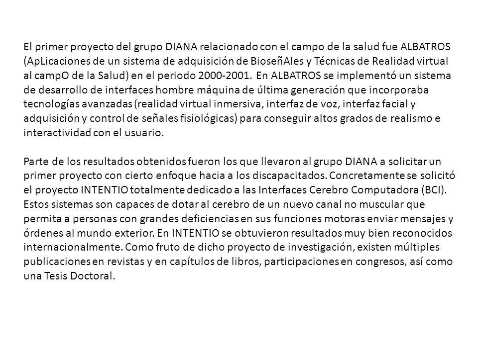 El primer proyecto del grupo DIANA relacionado con el campo de la salud fue ALBATROS (ApLicaciones de un sistema de adquisición de BioseñAles y Técnicas de Realidad virtual al campO de la Salud) en el periodo 2000-2001.
