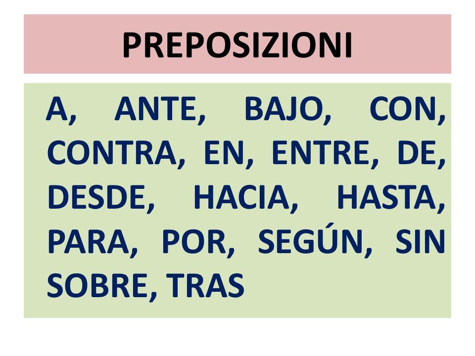 PREPOSIZIONI A, ANTE, BAJO, CON, CONTRA, EN, ENTRE, DE, DESDE, HACIA, HASTA, PARA, POR, SEGÚN, SIN SOBRE, TRAS.