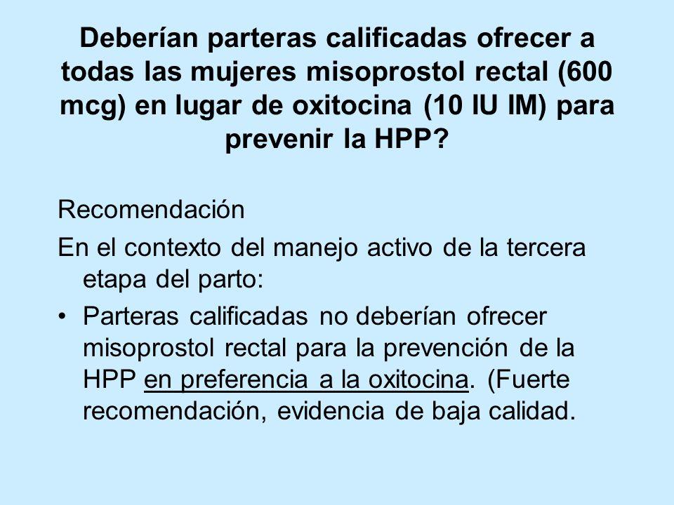 Deberían parteras calificadas ofrecer a todas las mujeres misoprostol rectal (600 mcg) en lugar de oxitocina (10 IU IM) para prevenir la HPP