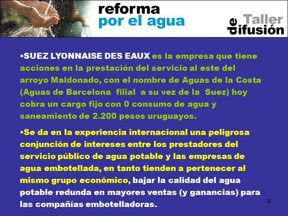 SUEZ LYONNAISE DES EAUX es la empresa que tiene acciones en la prestación del servicio al este del arroyo Maldonado, con el nombre de Aguas de la Costa (Aguas de Barcelona filial a su vez de la Suez) hoy cobra un cargo fijo con 0 consumo de agua y saneamiento de 2.200 pesos uruguayos.