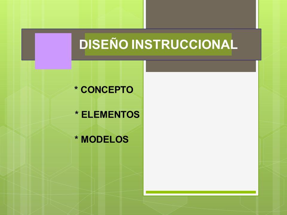 DISEÑO INSTRUCCIONAL * CONCEPTO * ELEMENTOS * MODELOS