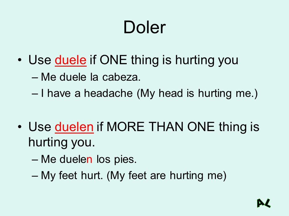 Doler Use duele if ONE thing is hurting you