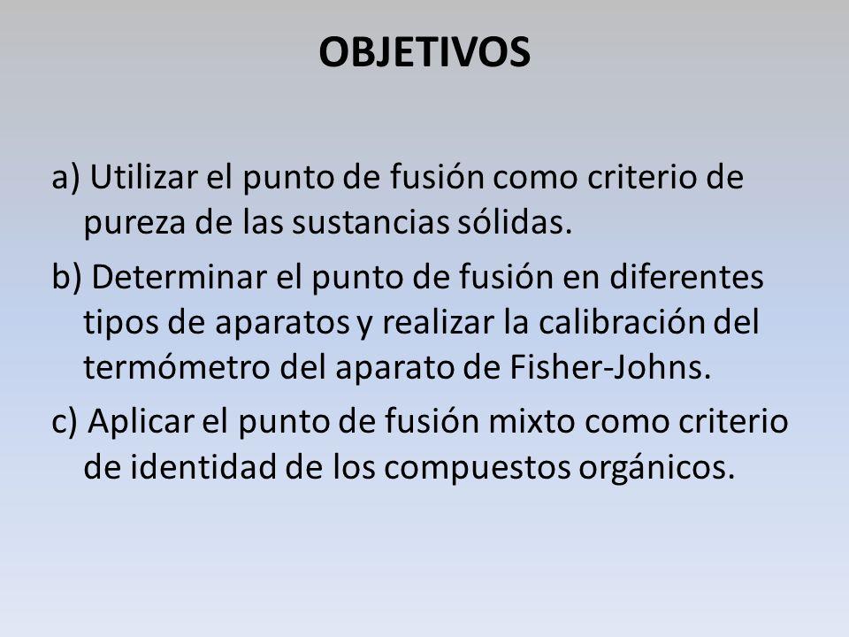 OBJETIVOS a) Utilizar el punto de fusión como criterio de pureza de las sustancias sólidas.