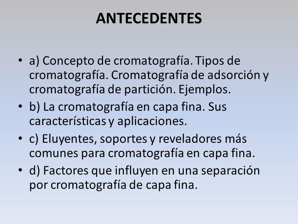 ANTECEDENTES a) Concepto de cromatografía. Tipos de cromatografía. Cromatografía de adsorción y cromatografía de partición. Ejemplos.