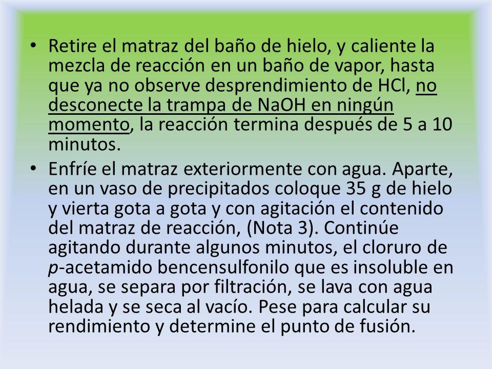 Retire el matraz del baño de hielo, y caliente la mezcla de reacción en un baño de vapor, hasta que ya no observe desprendimiento de HCl, no desconecte la trampa de NaOH en ningún momento, la reacción termina después de 5 a 10 minutos.