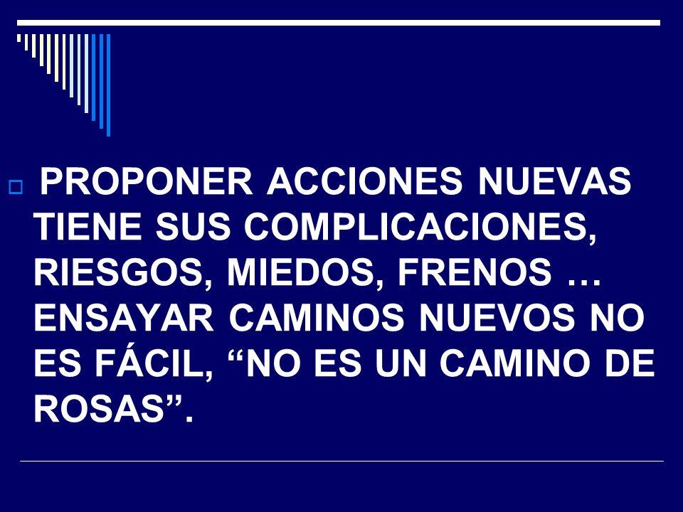 PROPONER ACCIONES NUEVAS TIENE SUS COMPLICACIONES, RIESGOS, MIEDOS, FRENOS … ENSAYAR CAMINOS NUEVOS NO ES FÁCIL, NO ES UN CAMINO DE ROSAS .
