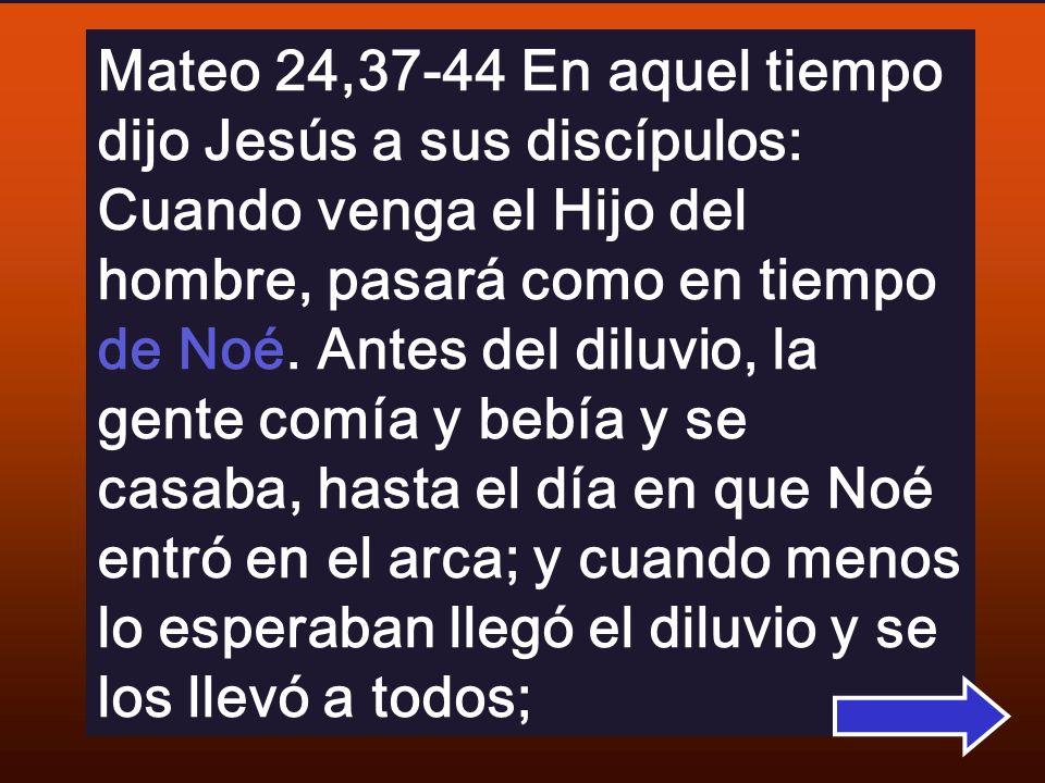 Mateo 24,37-44 En aquel tiempo dijo Jesús a sus discípulos: Cuando venga el Hijo del hombre, pasará como en tiempo de Noé.