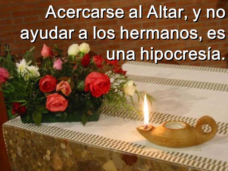Acercarse al Altar, y no ayudar a los hermanos, es una hipocresía.