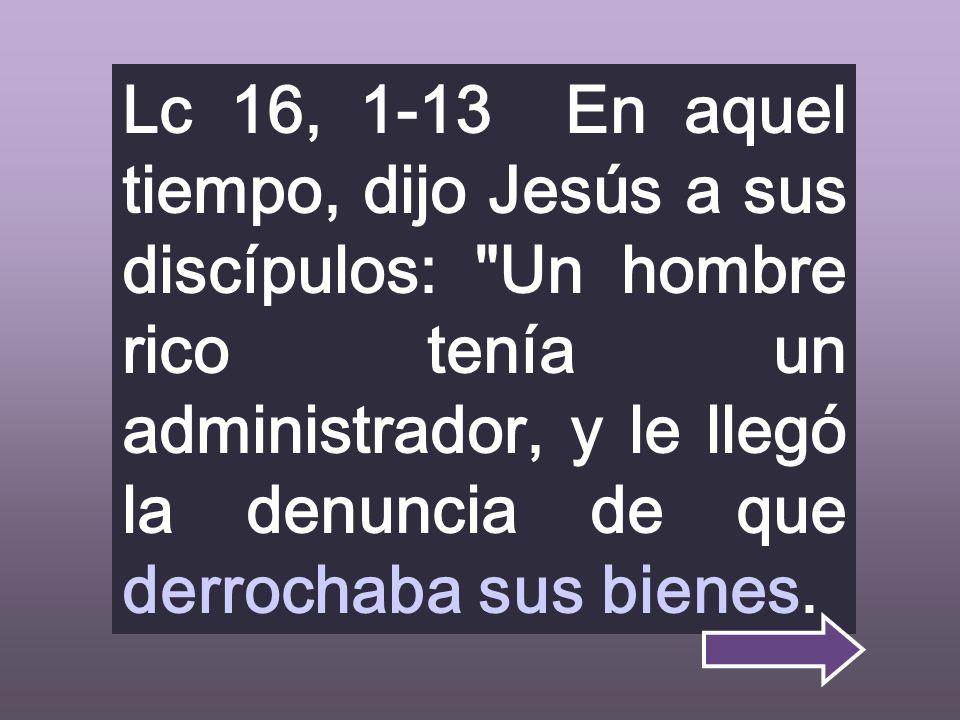 Lc 16, 1-13 En aquel tiempo, dijo Jesús a sus discípulos: Un hombre rico tenía un administrador, y le llegó la denuncia de que derrochaba sus bienes.