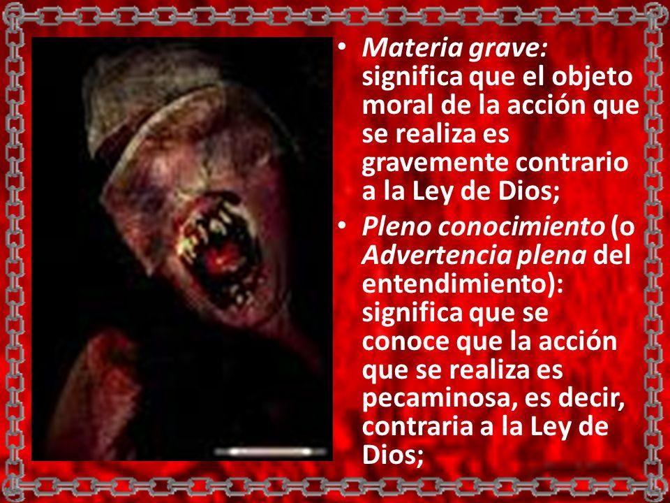 Materia grave: significa que el objeto moral de la acción que se realiza es gravemente contrario a la Ley de Dios;