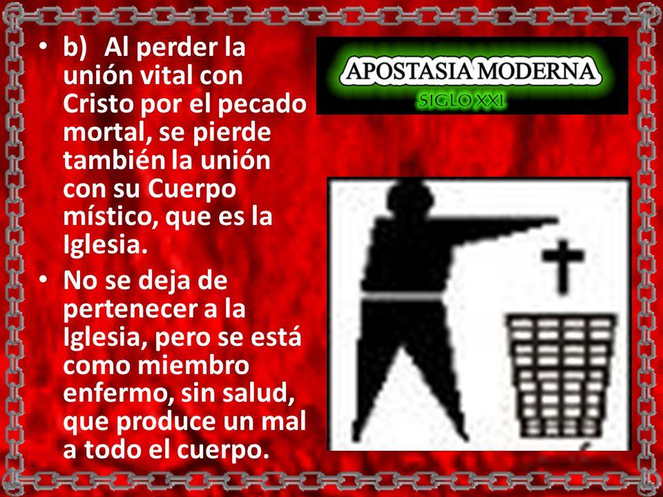 b) Al perder la unión vital con Cristo por el pecado mortal, se pierde también la unión con su Cuerpo místico, que es la Iglesia.