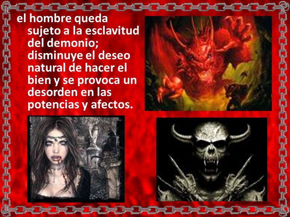el hombre queda sujeto a la esclavitud del demonio; disminuye el deseo natural de hacer el bien y se provoca un desorden en las potencias y afectos.