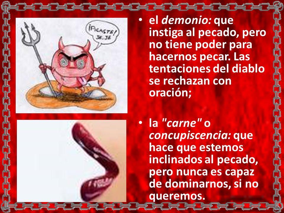 el demonio: que instiga al pecado, pero no tiene poder para hacernos pecar. Las tentaciones del diablo se rechazan con oración;