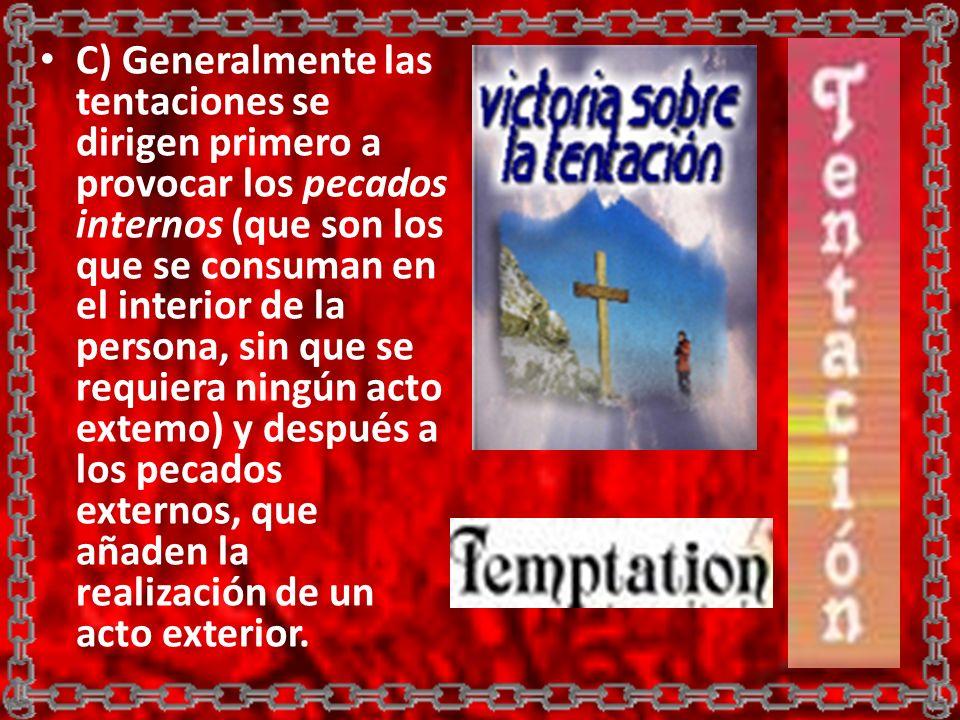 C) Generalmente las tentaciones se dirigen primero a provocar los pecados internos (que son los que se consuman en el interior de la persona, sin que se requiera ningún acto extemo) y después a los pecados externos, que añaden la realización de un acto exterior.
