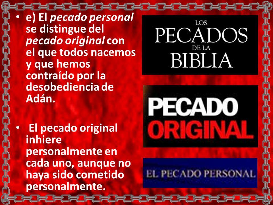 e) El pecado personal se distingue del pecado original con el que todos nacemos y que hemos contraído por la desobediencia de Adán.