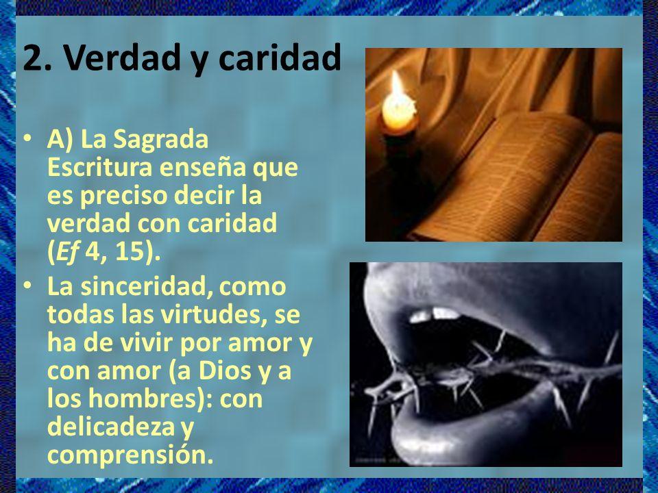 2. Verdad y caridad A) La Sagrada Escritura enseña que es preciso decir la verdad con caridad (Ef 4, 15).