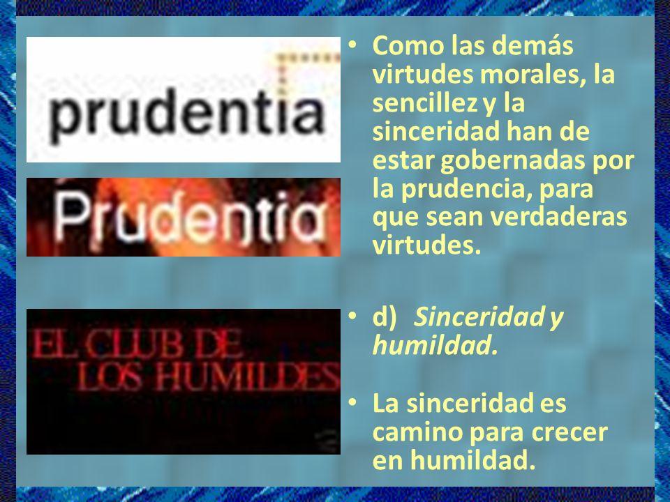 Como las demás virtudes morales, la sencillez y la sinceridad han de estar gobernadas por la prudencia, para que sean verdaderas virtudes.