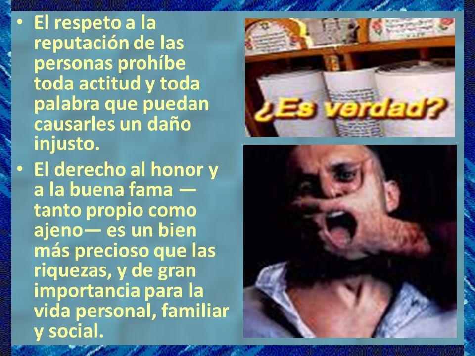 El respeto a la reputación de las personas prohíbe toda actitud y toda palabra que puedan causarles un daño injusto.