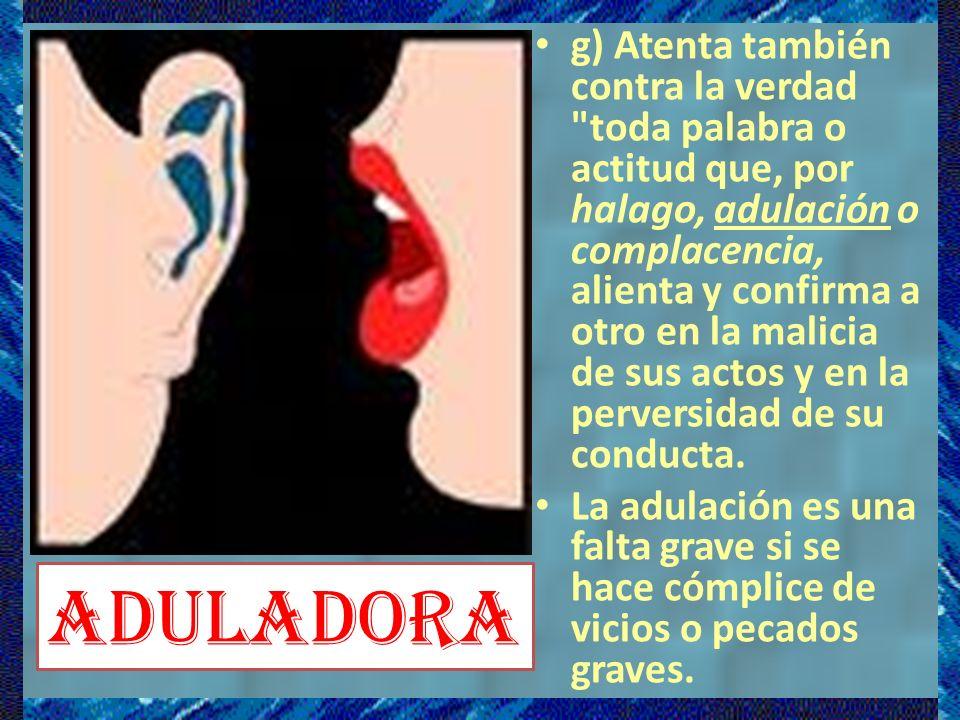 g) Atenta también contra la verdad toda palabra o actitud que, por halago, adulación o complacencia, alienta y confirma a otro en la malicia de sus actos y en la perversidad de su conducta.
