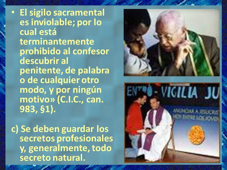 El sigilo sacramental es inviolable; por lo cual está terminantemente prohibido al confesor descubrir al penitente, de palabra o de cualquier otro modo, y por ningún motivo» (C.I.C., can. 983, §1).