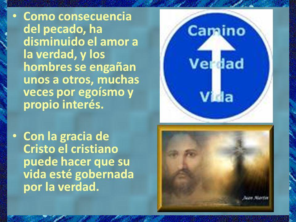 Como consecuencia del pecado, ha disminuido el amor a la verdad, y los hombres se engañan unos a otros, muchas veces por egoísmo y propio interés.