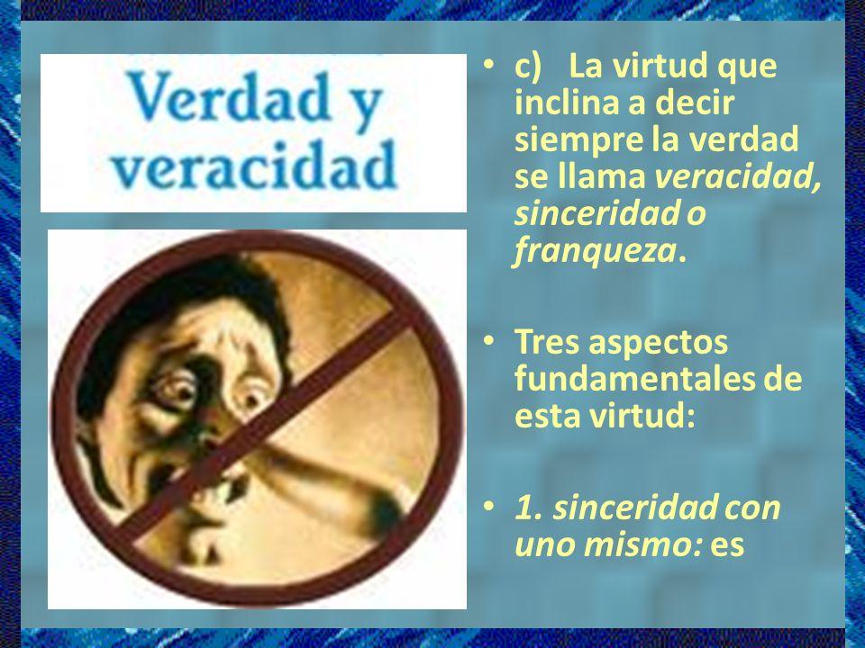 c) La virtud que inclina a decir siempre la verdad se llama veracidad, sinceridad o franqueza.