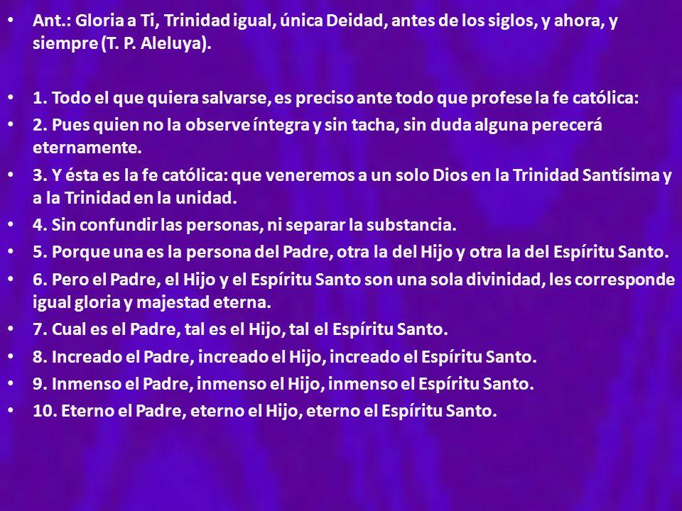 Ant.: Gloria a Ti, Trinidad igual, única Deidad, antes de los siglos, y ahora, y siempre (T. P. Aleluya).