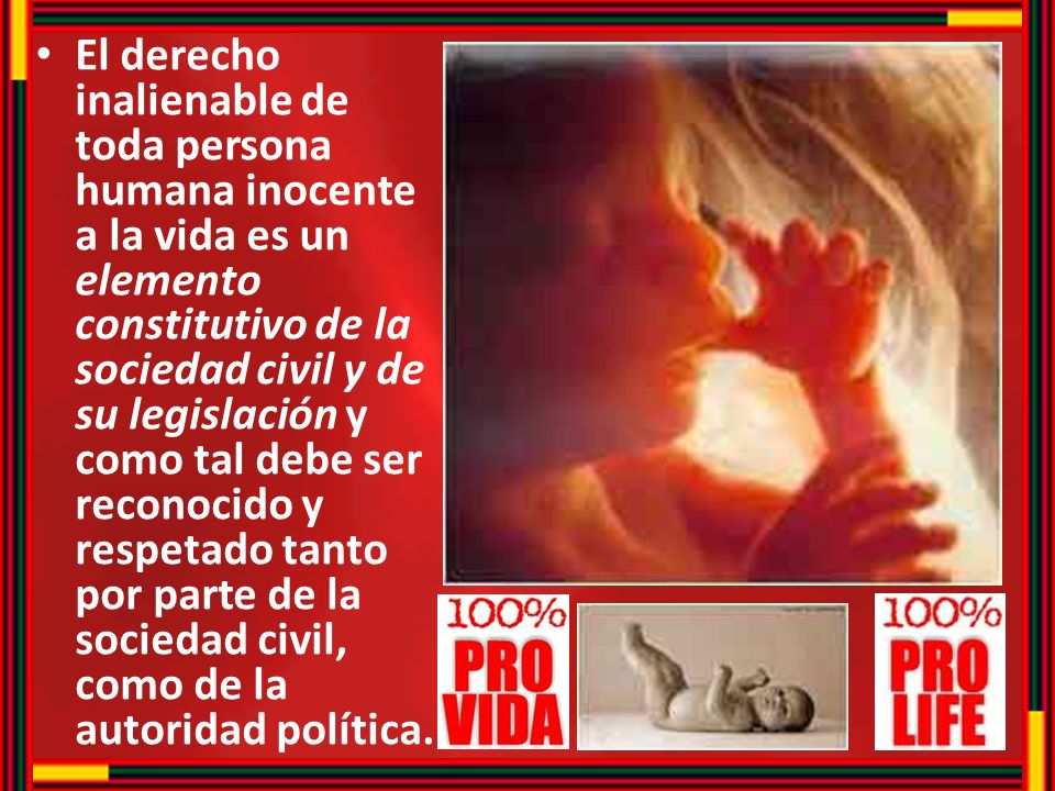 El derecho inalienable de toda persona humana inocente a la vida es un elemento constitutivo de la sociedad civil y de su legislación y como tal debe ser reconocido y respetado tanto por parte de la sociedad civil, como de la autoridad política.