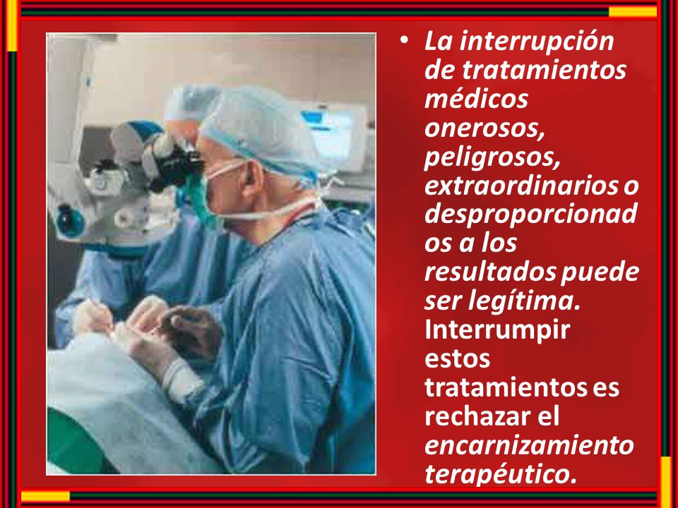 La interrupción de tratamientos médicos onerosos, peligrosos, extraordinarios o desproporcionados a los resultados puede ser legítima.