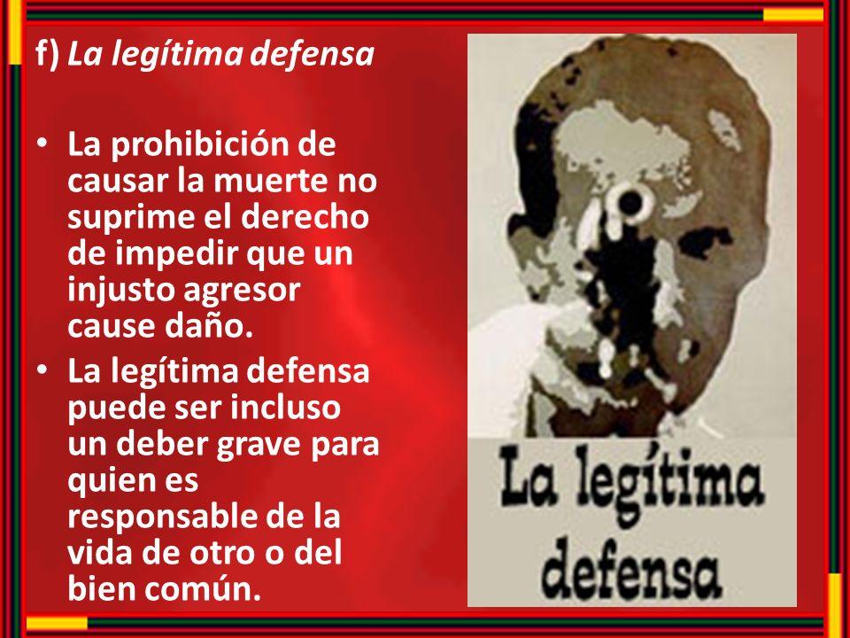 f) La legítima defensa La prohibición de causar la muerte no suprime el derecho de impedir que un injusto agresor cause daño.