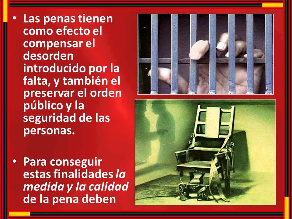 Las penas tienen como efecto el compensar el desorden introducido por la falta, y también el preservar el orden público y la seguridad de las personas.