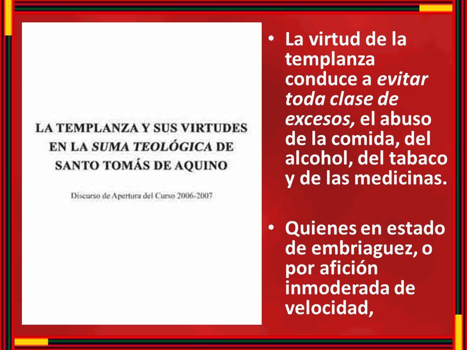 La virtud de la templanza conduce a evitar toda clase de excesos, el abuso de la comida, del alcohol, del tabaco y de las medicinas.