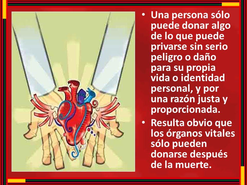 Una persona sólo puede donar algo de lo que puede privarse sin serio peligro o daño para su propia vida o identidad personal, y por una razón justa y proporcionada.