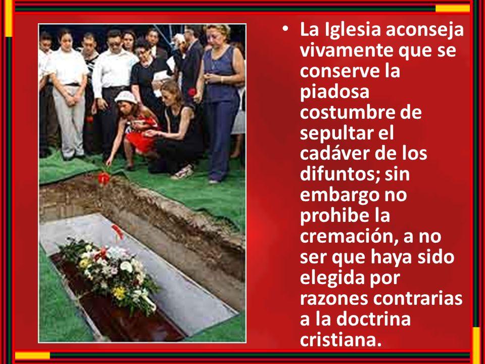 La Iglesia aconseja vivamente que se conserve la piadosa costumbre de sepultar el cadáver de los difuntos; sin embargo no prohibe la cremación, a no ser que haya sido elegida por razones contrarias a la doctrina cristiana.
