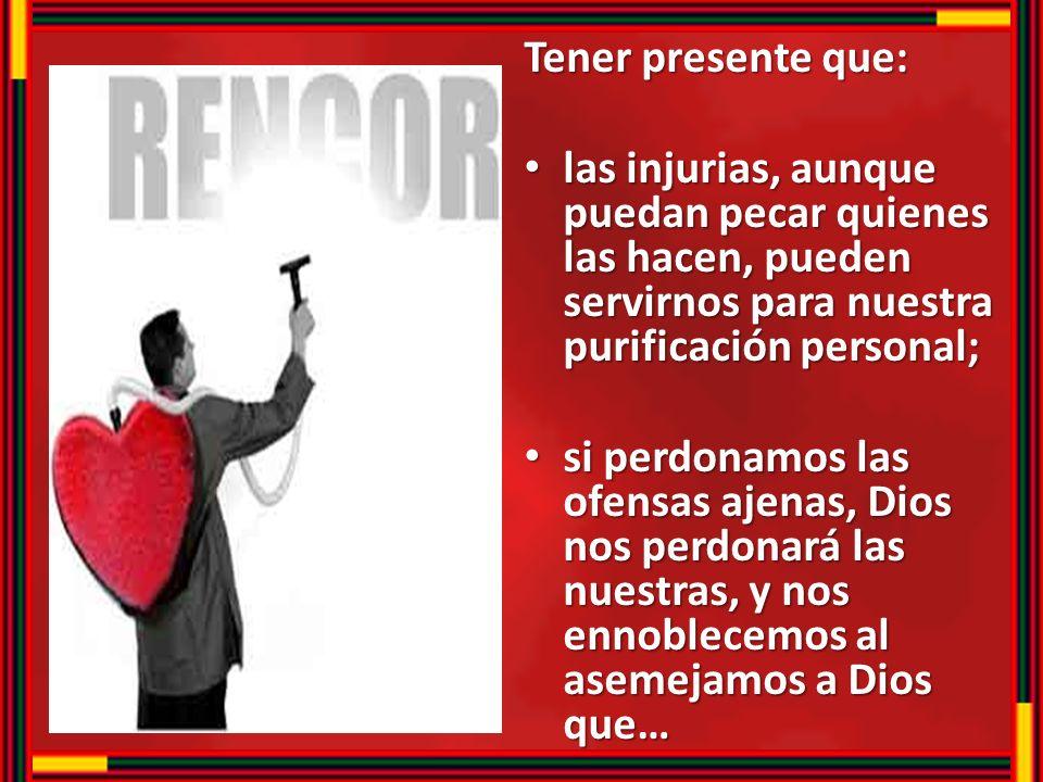 Tener presente que: las injurias, aunque puedan pecar quienes las hacen, pueden servirnos para nuestra purificación personal;