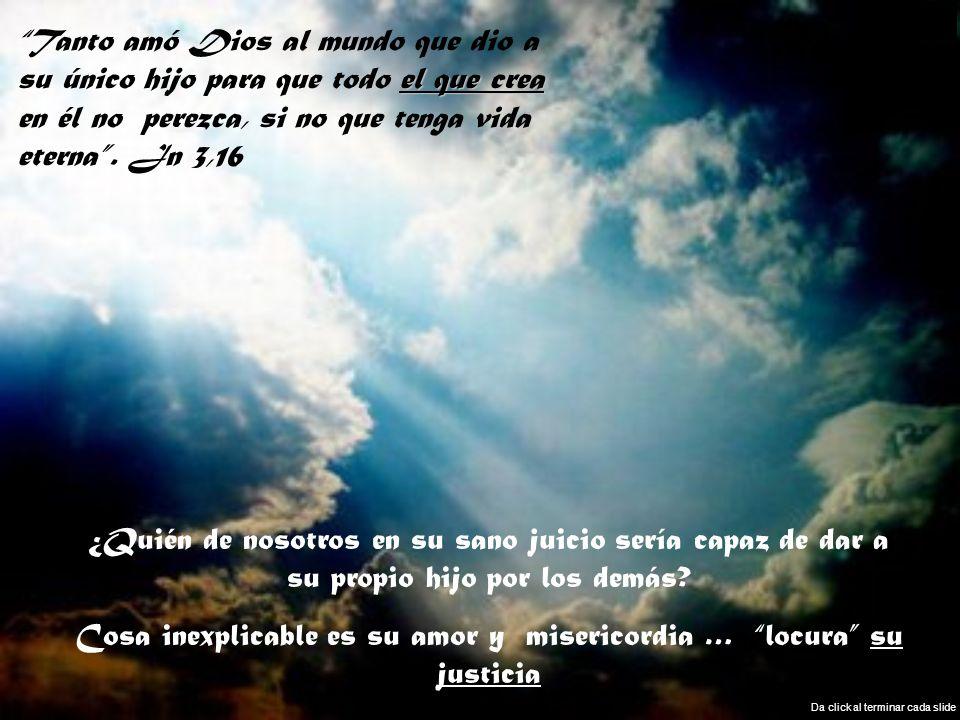 Cosa inexplicable es su amor y misericordia … locura su justicia