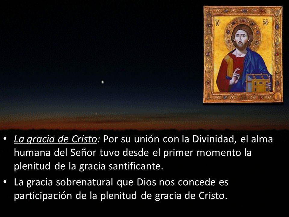 La gracia de Cristo: Por su unión con la Divinidad, el alma humana del Señor tuvo desde el primer momento la plenitud de la gracia santificante.