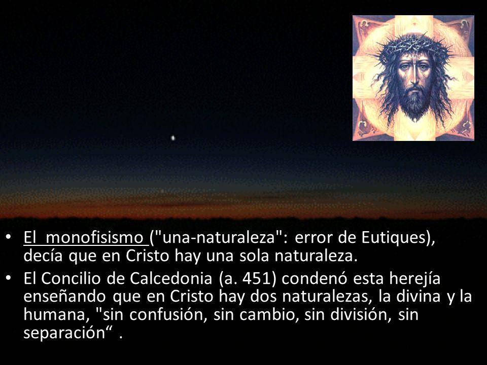 El monofisismo ( una-naturaleza : error de Eutiques), decía que en Cristo hay una sola naturaleza.