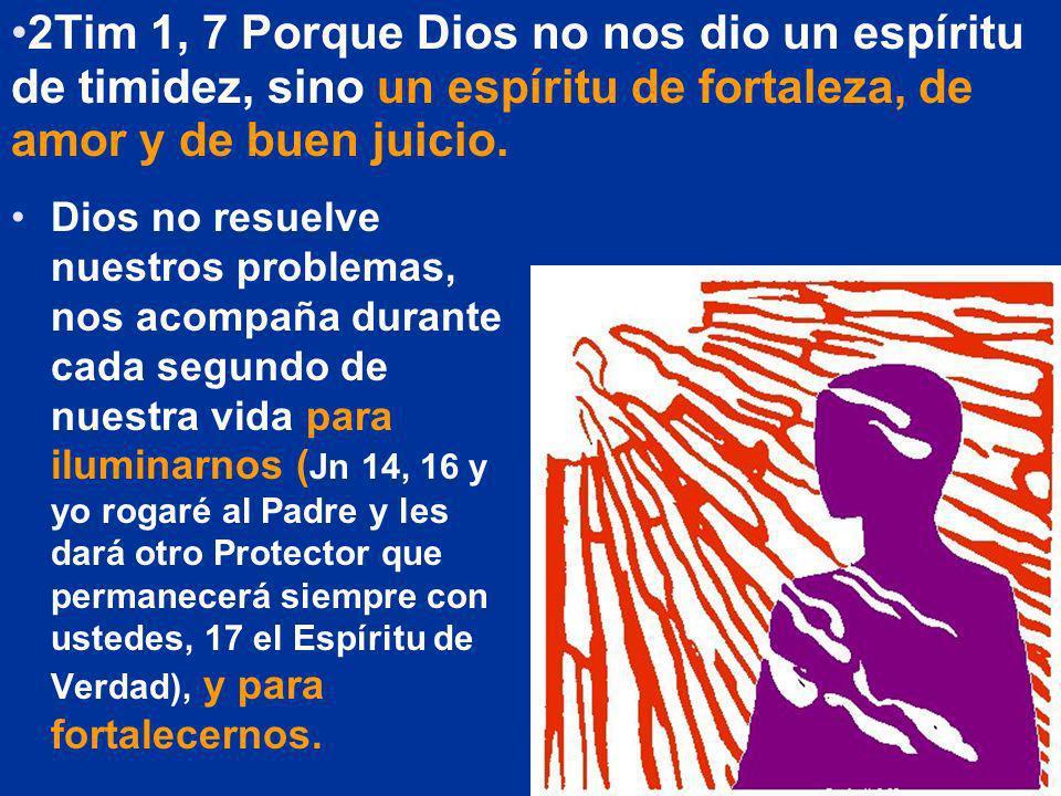 2Tim 1, 7 Porque Dios no nos dio un espíritu de timidez, sino un espíritu de fortaleza, de amor y de buen juicio.