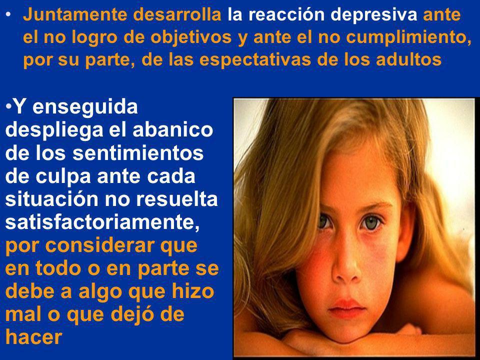 Juntamente desarrolla la reacción depresiva ante el no logro de objetivos y ante el no cumplimiento, por su parte, de las espectativas de los adultos