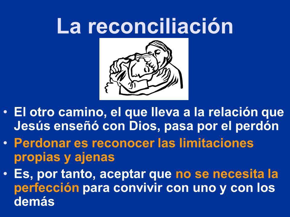 La reconciliación El otro camino, el que lleva a la relación que Jesús enseñó con Dios, pasa por el perdón.