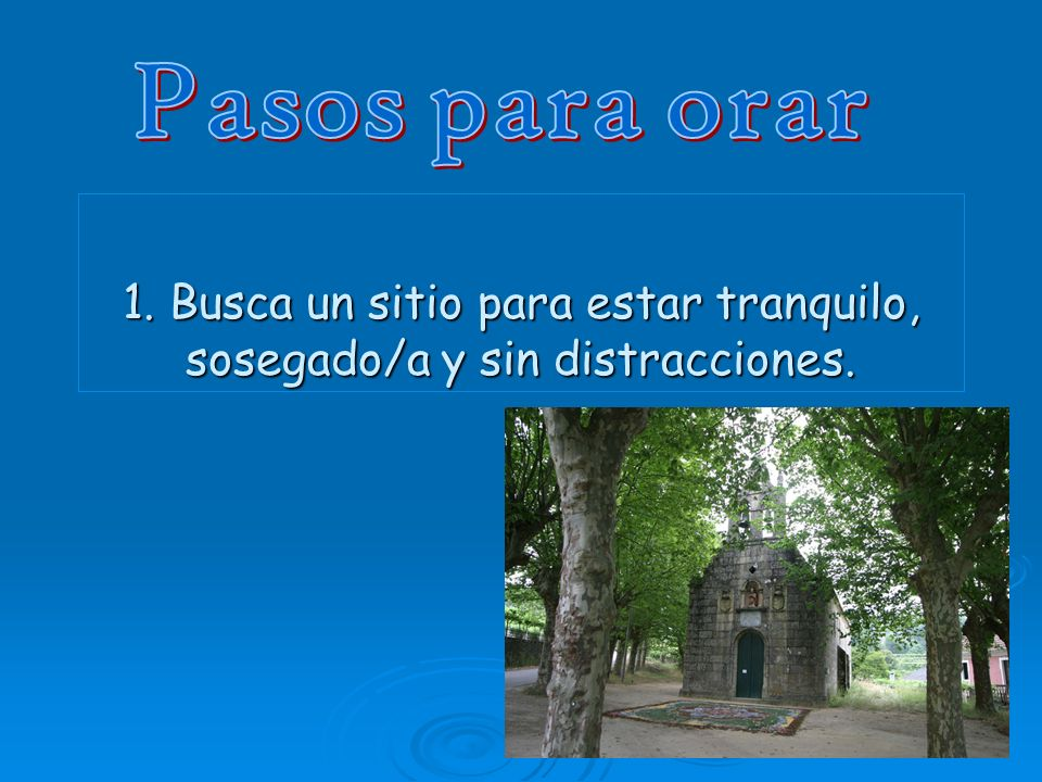 Pasos para orar 1. Busca un sitio para estar tranquilo, sosegado/a y sin distracciones.