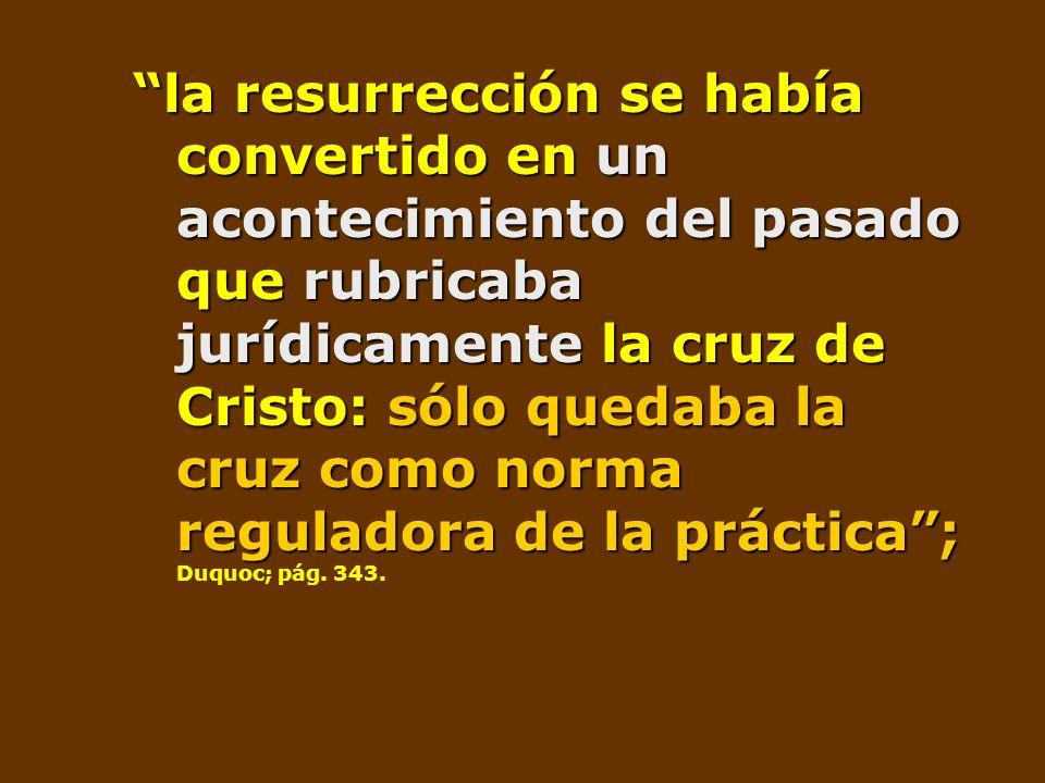 la resurrección se había convertido en un acontecimiento del pasado que rubricaba jurídicamente la cruz de Cristo: sólo quedaba la cruz como norma reguladora de la práctica ; Duquoc; pág.