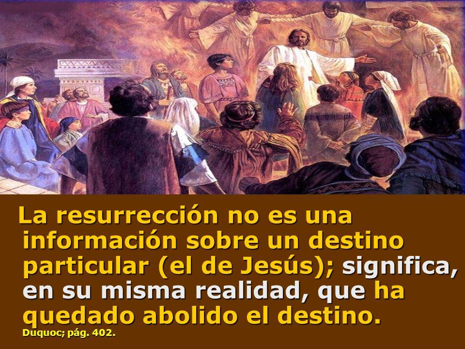 La resurrección no es una información sobre un destino particular (el de Jesús); significa, en su misma realidad, que ha quedado abolido el destino.
