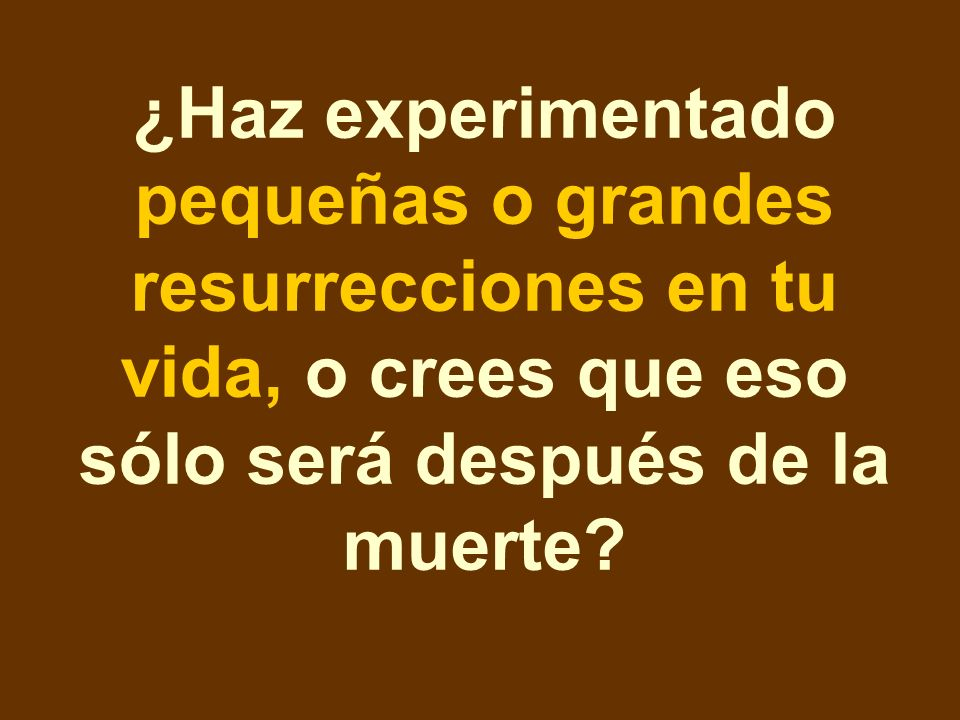 ¿Haz experimentado pequeñas o grandes resurrecciones en tu vida, o crees que eso sólo será después de la muerte