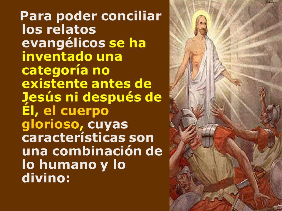 Para poder conciliar los relatos evangélicos se ha inventado una categoría no existente antes de Jesús ni después de Él, el cuerpo glorioso, cuyas características son una combinación de lo humano y lo divino: