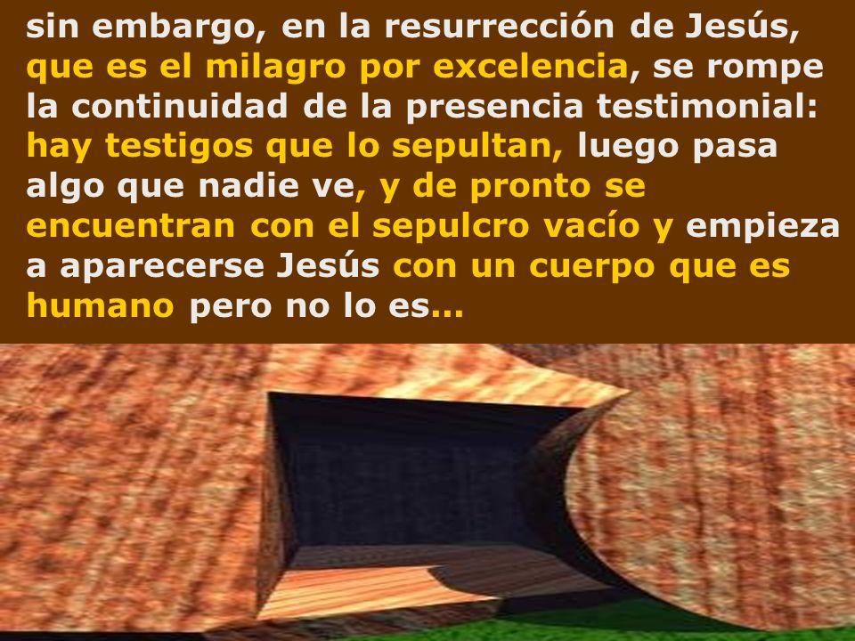 sin embargo, en la resurrección de Jesús, que es el milagro por excelencia, se rompe la continuidad de la presencia testimonial: hay testigos que lo sepultan, luego pasa algo que nadie ve, y de pronto se encuentran con el sepulcro vacío y empieza a aparecerse Jesús con un cuerpo que es humano pero no lo es...