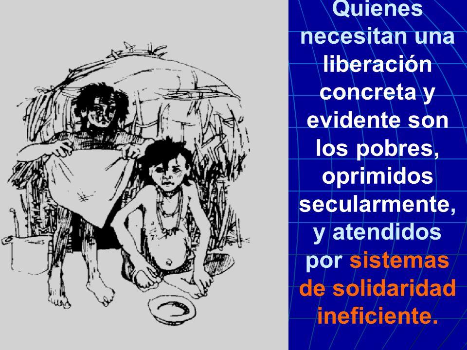 Quienes necesitan una liberación concreta y evidente son los pobres, oprimidos secularmente, y atendidos por sistemas de solidaridad ineficiente.